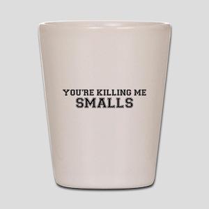 You're killing me!! smalls Shot Glass