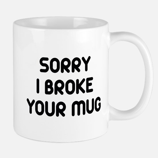 Sorry I Broke Your Mug Mug