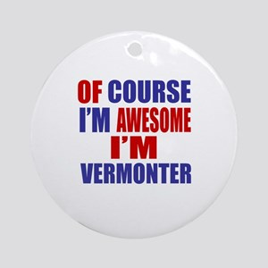 Of Course I Am Awesome Vermonter Round Ornament