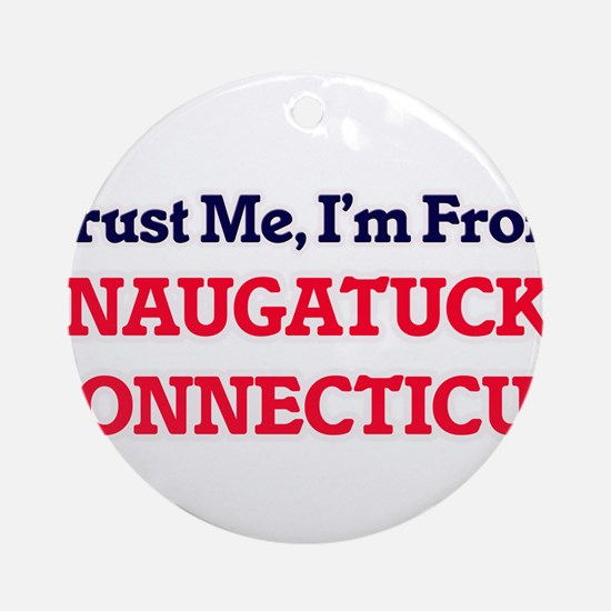 Trust Me, I'm from Naugatuck Connec Round Ornament