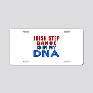 Irish Step Dance Is In My D Aluminum License Plate