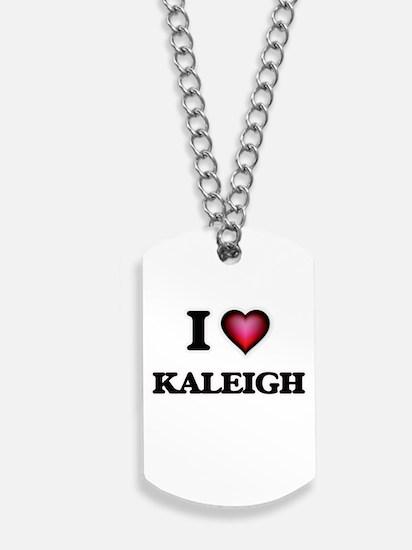 I Love Kaleigh Dog Tags