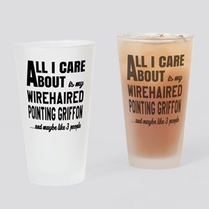 All I care about is my Wirehaired P Drinking Glass