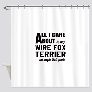 All I care about is my Wire Fox Ter Shower Curtain