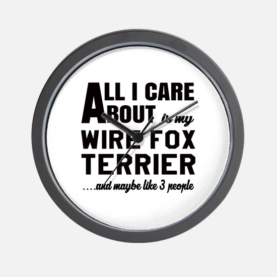 All I care about is my Wire Fox Terrier Wall Clock