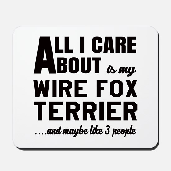 All I care about is my Wire Fox Terrier Mousepad