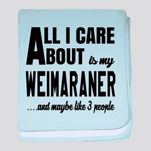 All I care about is my Weimaraner Dog baby blanket