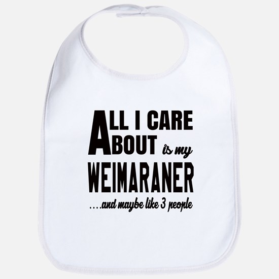 All I care about is my Weimaraner Dog Bib