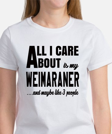 All I care about is my Weimaraner Women's T-Shirt