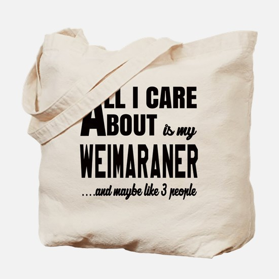 All I care about is my Weimaraner Dog Tote Bag