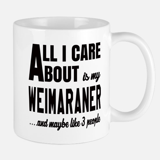All I care about is my Weimaraner Dog Mug