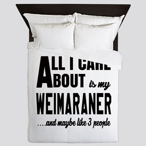 All I care about is my Weimaraner Dog Queen Duvet
