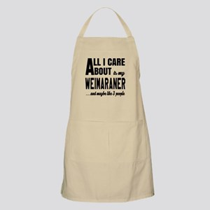 All I care about is my Weimaraner Dog Apron