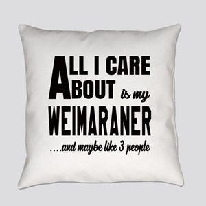 All I care about is my Weimaraner Everyday Pillow