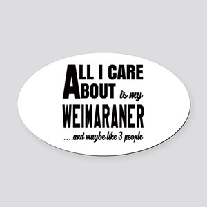 All I care about is my Weimaraner Oval Car Magnet
