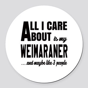All I care about is my Weimaraner Round Car Magnet