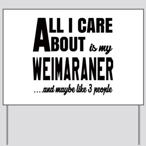 All I care about is my Weimaraner Dog Yard Sign