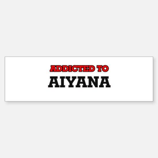 Addicted to Aiyana Bumper Bumper Bumper Sticker