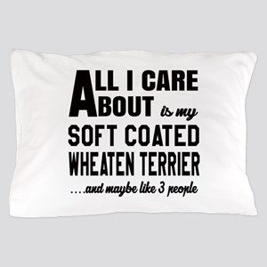All I care about is my Soft Coated Whe Pillow Case