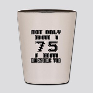 Not Only I Am 75 I Am Awesome Too Shot Glass