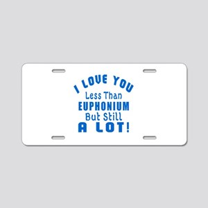 I Love You Less Than Euphon Aluminum License Plate