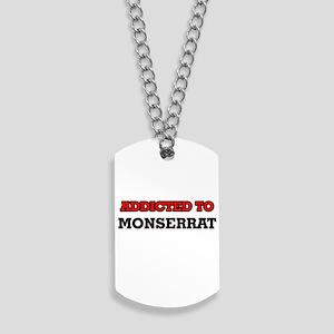 Addicted to Monserrat Dog Tags