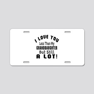 I Love You Less Than My Gra Aluminum License Plate