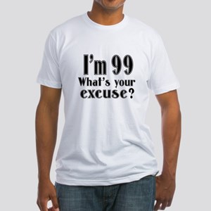 I'm 99 What is your excuse? Fitted T-Shirt
