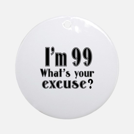 I'm 99 What is your excuse? Round Ornament