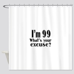 I'm 99 What is your excuse? Shower Curtain