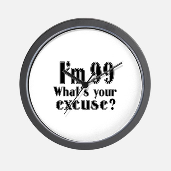 I'm 99 What is your excuse? Wall Clock