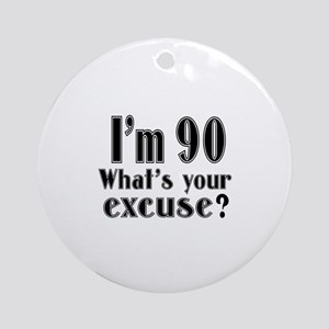 I'm 90 What is your excuse? Round Ornament
