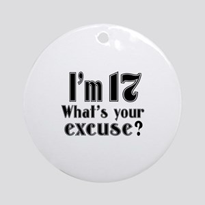 I'm 17 What is your excuse? Round Ornament