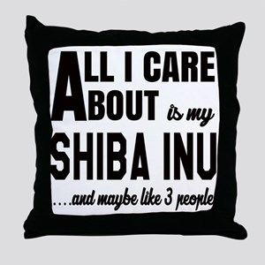 All I care about is my Shiba Inu Dog Throw Pillow