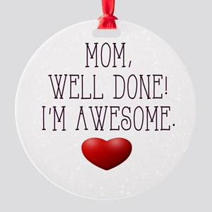 Mom, Well Done! I'm Awesome. Round Ornament