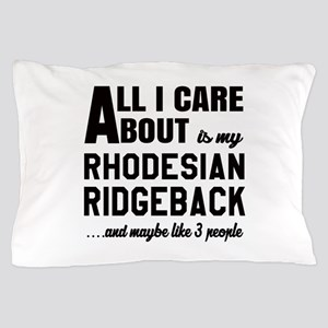 All I care about is my Rhodesian Ridge Pillow Case
