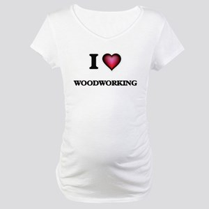 I Love Woodworking Maternity T-Shirt