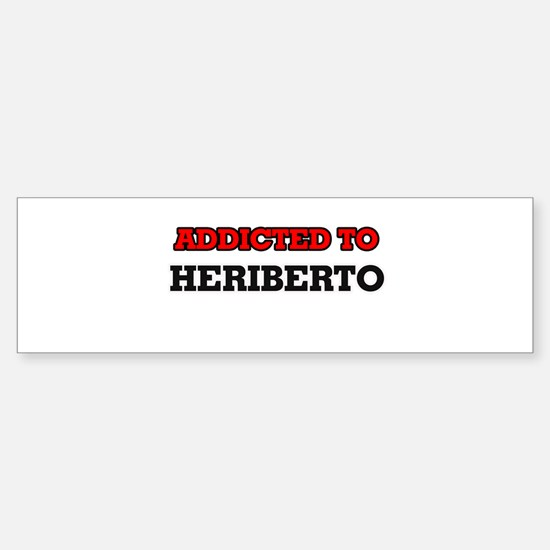 Addicted to Heriberto Bumper Bumper Bumper Sticker