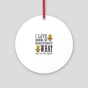 I Love working the nightshift - wha Round Ornament