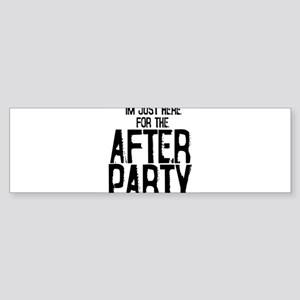 IM JUST HERE FOR THE AFTER PARTY Bumper Sticker
