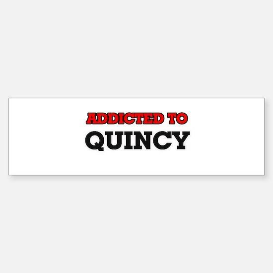 Addicted to Quincy Bumper Bumper Bumper Sticker