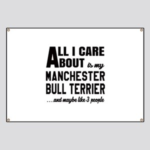 All I care about is my Manchester Bull Terr Banner
