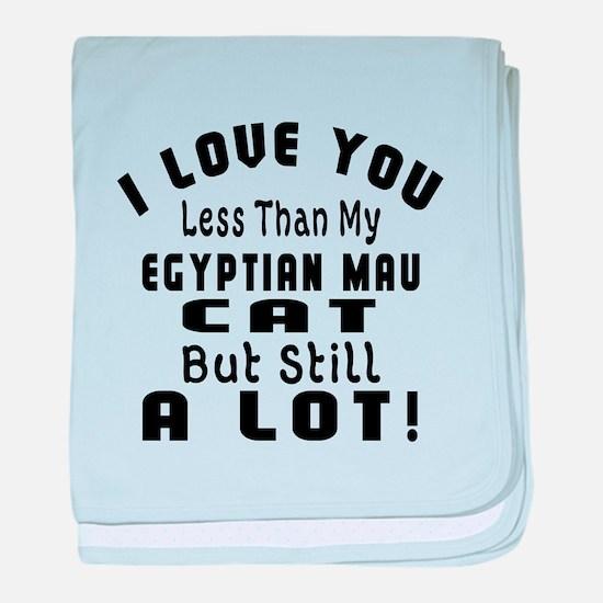 I Love You Less Than My Egyptian Mau baby blanket