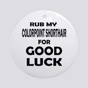 Rub my Colorpoint Shorthair for goo Round Ornament
