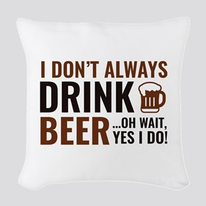 I Don't Always Drink Beer Woven Throw Pillow
