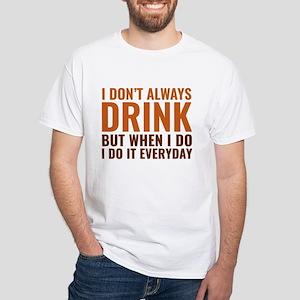 I Don't Always Drink White T-Shirt