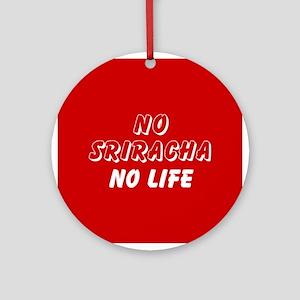 NO SRIRACHA NO LIFE Round Ornament