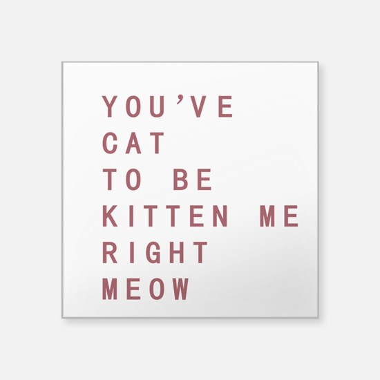 Youve Cat To Be Kitten Me Right Meow Sticker
