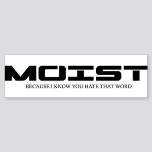 MOIST BECAUSE I NOW YOU HATE THAT W Bumper Sticker