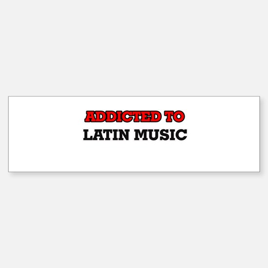 Addicted to Latin Music Bumper Bumper Bumper Sticker